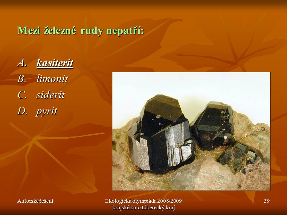 Autorské řešeníEkologická olympiáda 2008/2009 krajské kolo Liberecký kraj 39 Mezi železné rudy nepatří: A.kasiterit B.limonit C.siderit D.pyrit