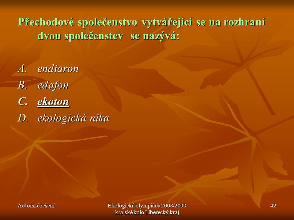 Autorské řešeníEkologická olympiáda 2008/2009 krajské kolo Liberecký kraj 42 Přechodové společenstvo vytvářející se na rozhraní dvou společenstev se nazývá: A.endiaron B.edafon C.ekoton D.ekologická nika