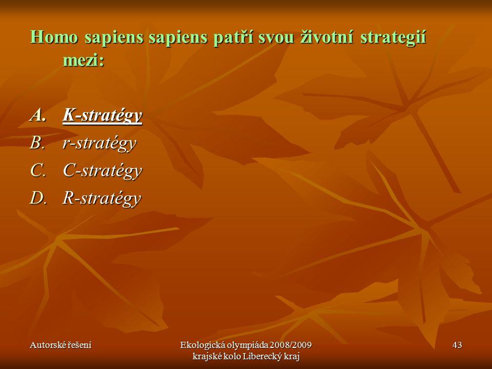 Autorské řešeníEkologická olympiáda 2008/2009 krajské kolo Liberecký kraj 43 Homo sapiens sapiens patří svou životní strategií mezi: A.K-stratégy B.r-stratégy C.C-stratégy D.R-stratégy