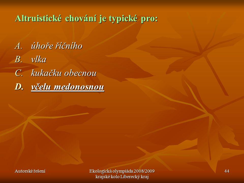 Autorské řešeníEkologická olympiáda 2008/2009 krajské kolo Liberecký kraj 44 Altruistické chování je typické pro: A.úhoře říčního B.vlka C.kukačku obecnou D.včelu medonosnou