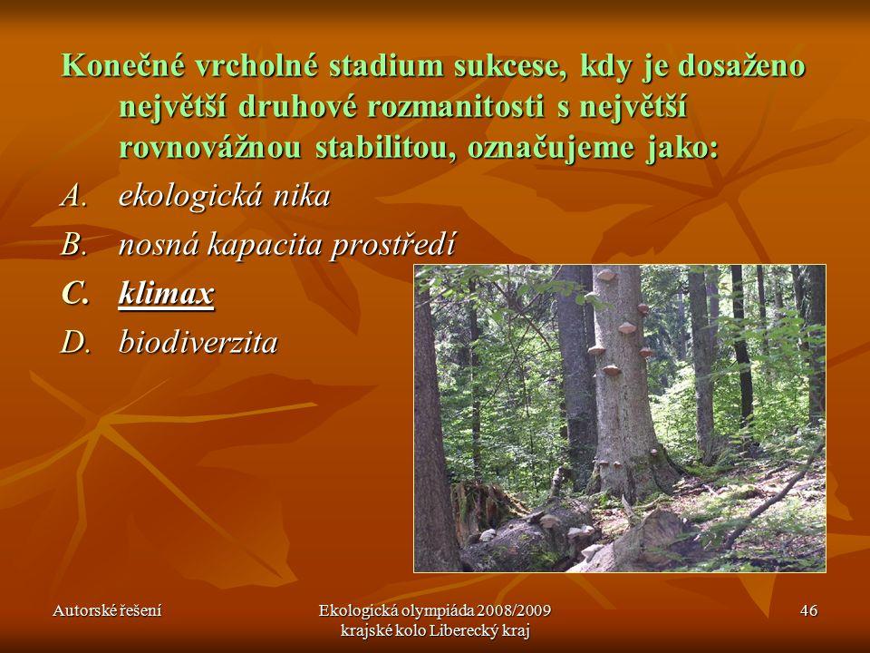 Autorské řešeníEkologická olympiáda 2008/2009 krajské kolo Liberecký kraj 46 Konečné vrcholné stadium sukcese, kdy je dosaženo největší druhové rozmanitosti s největší rovnovážnou stabilitou, označujeme jako: A.ekologická nika B.nosná kapacita prostředí C.klimax D.biodiverzita