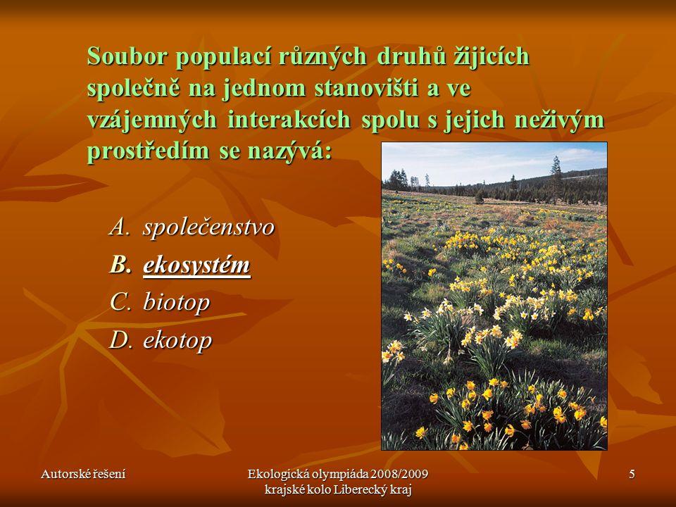 Autorské řešeníEkologická olympiáda 2008/2009 krajské kolo Liberecký kraj 5 Soubor populací různých druhů žijicích společně na jednom stanovišti a ve vzájemných interakcích spolu s jejich neživým prostředím se nazývá: A.společenstvo B.ekosystém C.biotop D.ekotop