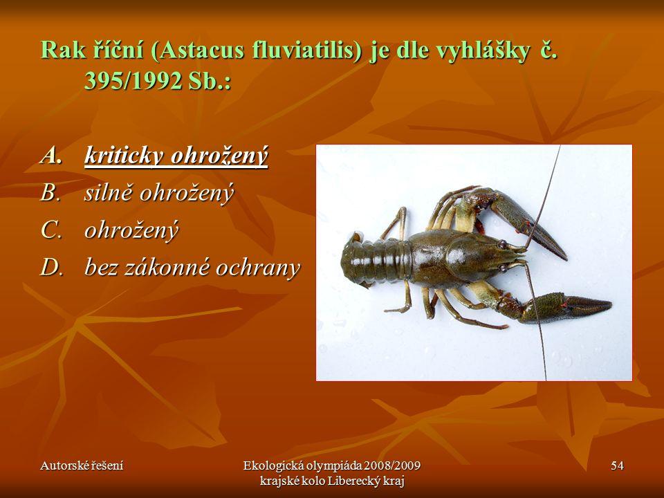 Autorské řešeníEkologická olympiáda 2008/2009 krajské kolo Liberecký kraj 54 Rak říční (Astacus fluviatilis) je dle vyhlášky č.