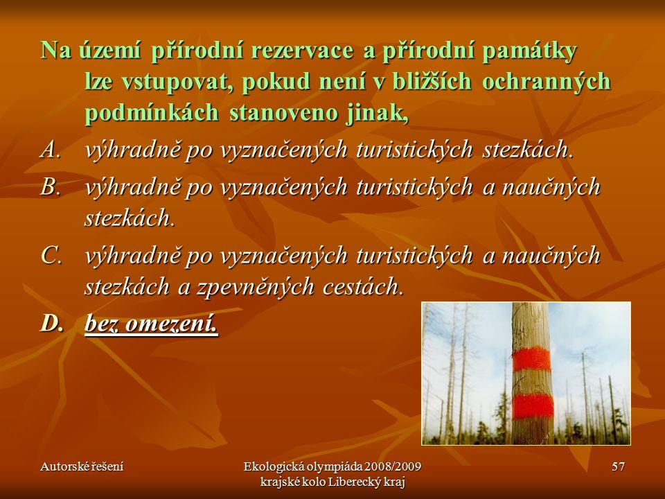 Autorské řešeníEkologická olympiáda 2008/2009 krajské kolo Liberecký kraj 57 Na území přírodní rezervace a přírodní památky lze vstupovat, pokud není v bližších ochranných podmínkách stanoveno jinak, A.výhradně po vyznačených turistických stezkách.