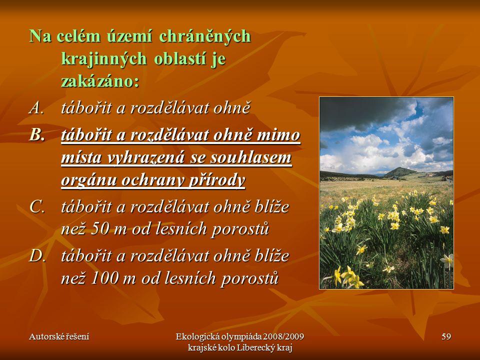 Autorské řešeníEkologická olympiáda 2008/2009 krajské kolo Liberecký kraj 59 Na celém území chráněných krajinných oblastí je zakázáno: A.tábořit a rozdělávat ohně B.tábořit a rozdělávat ohně mimo místa vyhrazená se souhlasem orgánu ochrany přírody C.tábořit a rozdělávat ohně blíže než 50 m od lesních porostů D.tábořit a rozdělávat ohně blíže než 100 m od lesních porostů