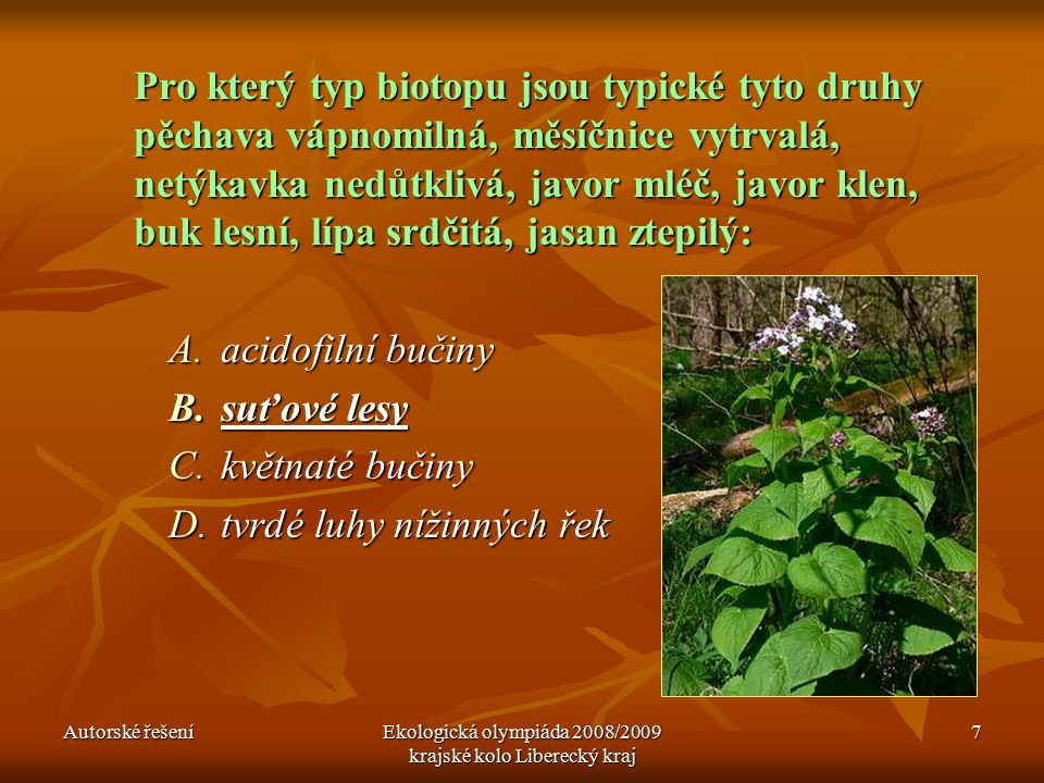 Autorské řešeníEkologická olympiáda 2008/2009 krajské kolo Liberecký kraj 7 Pro který typ biotopu jsou typické tyto druhy pěchava vápnomilná, měsíčnice vytrvalá, netýkavka nedůtklivá, javor mléč, javor klen, buk lesní, lípa srdčitá, jasan ztepilý: A.acidofilní bučiny B.suťové lesy C.květnaté bučiny D.tvrdé luhy nížinných řek