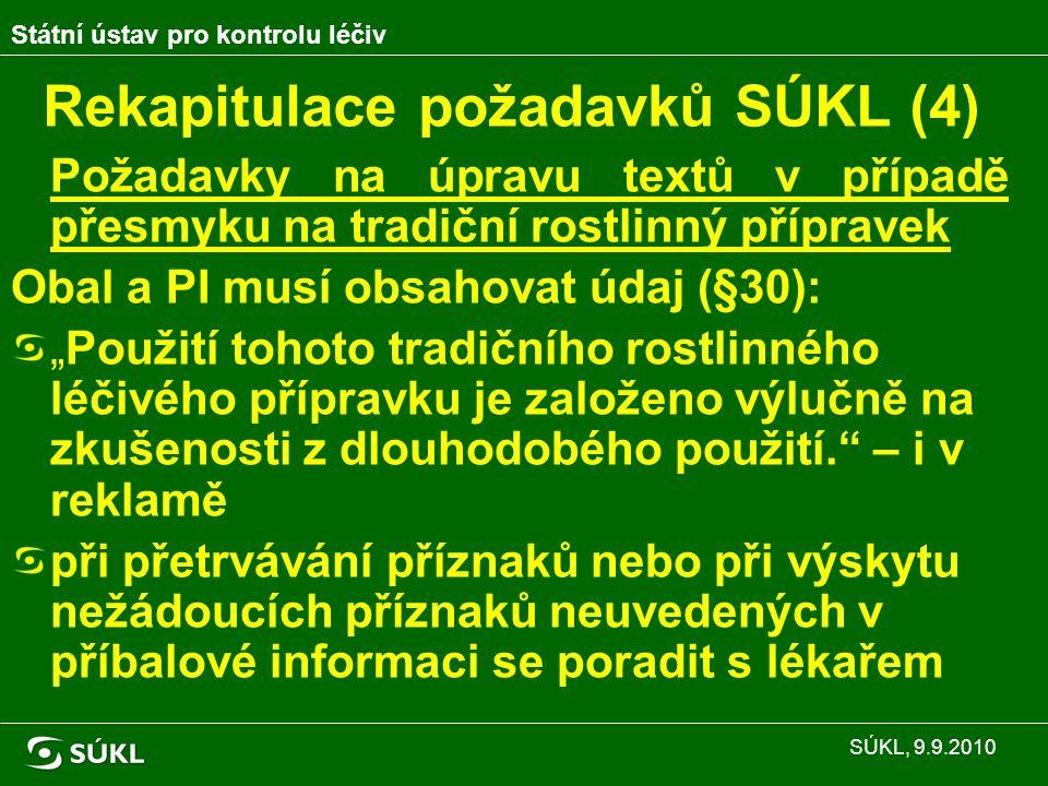 """Rekapitulace požadavků SÚKL (4) Požadavky na úpravu textů v případě přesmyku na tradiční rostlinný přípravek Obal a PI musí obsahovat údaj (§30): """"Použití tohoto tradičního rostlinného léčivého přípravku je založeno výlučně na zkušenosti z dlouhodobého použití. – i v reklamě při přetrvávání příznaků nebo při výskytu nežádoucích příznaků neuvedených v příbalové informaci se poradit s lékařem Státní ústav pro kontrolu léčiv SÚKL, 9.9.2010"""