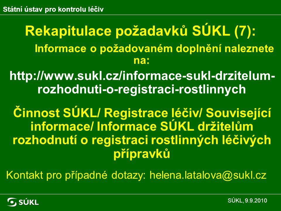 Rekapitulace požadavků SÚKL (7): Informace o požadovaném doplnění naleznete na: http://www.sukl.cz/informace-sukl-drzitelum- rozhodnuti-o-registraci-rostlinnych Činnost SÚKL/ Registrace léčiv/ Související informace/ Informace SÚKL držitelům rozhodnutí o registraci rostlinných léčivých přípravků Kontakt pro případné dotazy: helena.latalova@sukl.cz Státní ústav pro kontrolu léčiv SÚKL, 9.9.2010