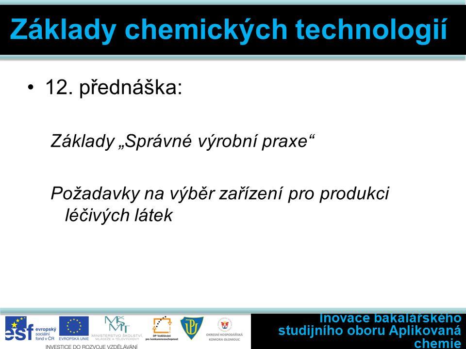 """12. přednáška: Základy """"Správné výrobní praxe"""" Požadavky na výběr zařízení pro produkci léčivých látek Inovace bakalářského studijního oboru Aplikovan"""