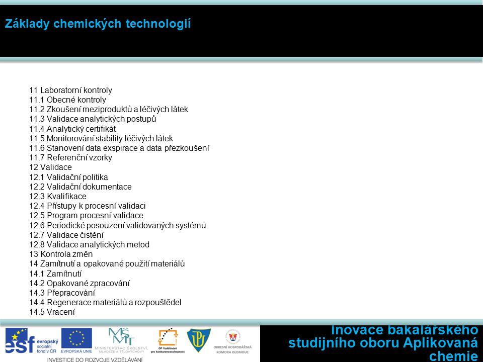 Inovace bakalářského studijního oboru Aplikovaná chemie Základy chemických technologií 11 Laboratorní kontroly 11.1 Obecné kontroly 11.2 Zkoušení meziproduktů a léčivých látek 11.3 Validace analytických postupů 11.4 Analytický certifikát 11.5 Monitorování stability léčivých látek 11.6 Stanovení data exspirace a data přezkoušení 11.7 Referenční vzorky 12 Validace 12.1 Validační politika 12.2 Validační dokumentace 12.3 Kvalifikace 12.4 Přístupy k procesní validaci 12.5 Program procesní validace 12.6 Periodické posouzení validovaných systémů 12.7 Validace čistění 12.8 Validace analytických metod 13 Kontrola změn 14 Zamítnutí a opakované použití materiálů 14.1 Zamítnutí 14.2 Opakované zpracování 14.3 Přepracování 14.4 Regenerace materiálů a rozpouštědel 14.5 Vracení