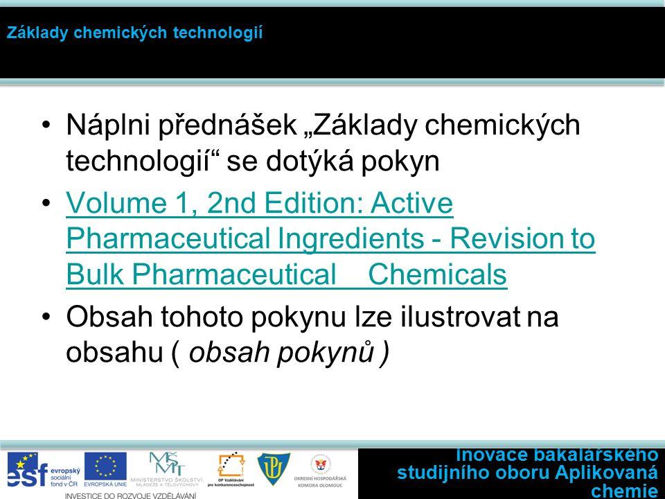 """Inovace bakalářského studijního oboru Aplikovaná chemie Základy chemických technologií Náplni přednášek """"Základy chemických technologií se dotýká pokyn Volume 1, 2nd Edition: Active Pharmaceutical Ingredients - Revision to Bulk Pharmaceutical ChemicalsVolume 1, 2nd Edition: Active Pharmaceutical Ingredients - Revision to Bulk Pharmaceutical Chemicals Obsah tohoto pokynu lze ilustrovat na obsahu ( obsah pokynů )"""
