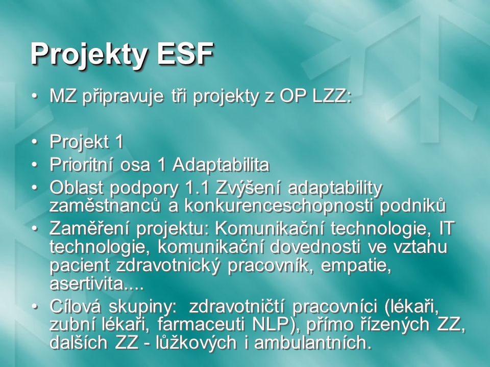 Projekty ESF MZ připravuje tři projekty z OP LZZ: Projekt 1 Prioritní osa 1 Adaptabilita Oblast podpory 1.1 Zvýšení adaptability zaměstnanců a konkurenceschopnosti podniků Zaměření projektu: Komunikační technologie, IT technologie, komunikační dovednosti ve vztahu pacient zdravotnický pracovník, empatie, asertivita....