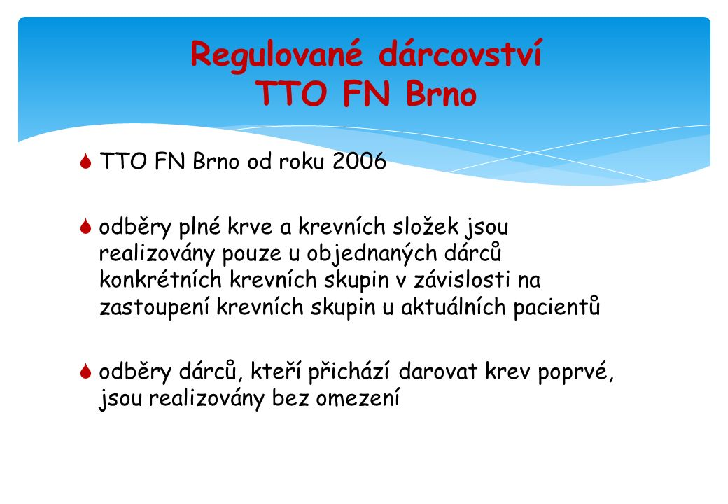 Regulované dárcovství TTO FN Brno  TTO FN Brno od roku 2006  odběry plné krve a krevních složek jsou realizovány pouze u objednaných dárců konkrétních krevních skupin v závislosti na zastoupení krevních skupin u aktuálních pacientů  odběry dárců, kteří přichází darovat krev poprvé, jsou realizovány bez omezení