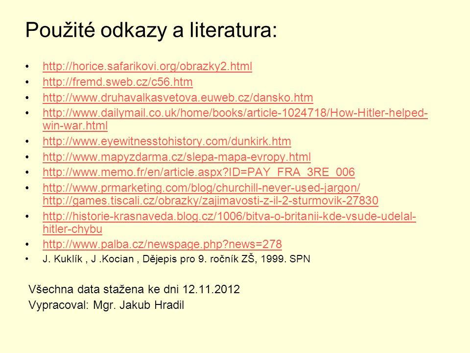 Použité odkazy a literatura: http://horice.safarikovi.org/obrazky2.html http://fremd.sweb.cz/c56.htm http://www.druhavalkasvetova.euweb.cz/dansko.htm http://www.dailymail.co.uk/home/books/article-1024718/How-Hitler-helped- win-war.htmlhttp://www.dailymail.co.uk/home/books/article-1024718/How-Hitler-helped- win-war.html http://www.eyewitnesstohistory.com/dunkirk.htm http://www.mapyzdarma.cz/slepa-mapa-evropy.html http://www.memo.fr/en/article.aspx?ID=PAY_FRA_3RE_006 http://www.prmarketing.com/blog/churchill-never-used-jargon/ http://games.tiscali.cz/obrazky/zajimavosti-z-il-2-sturmovik-27830http://www.prmarketing.com/blog/churchill-never-used-jargon/ http://games.tiscali.cz/obrazky/zajimavosti-z-il-2-sturmovik-27830 http://historie-krasnaveda.blog.cz/1006/bitva-o-britanii-kde-vsude-udelal- hitler-chybuhttp://historie-krasnaveda.blog.cz/1006/bitva-o-britanii-kde-vsude-udelal- hitler-chybu http://www.palba.cz/newspage.php?news=278 J.