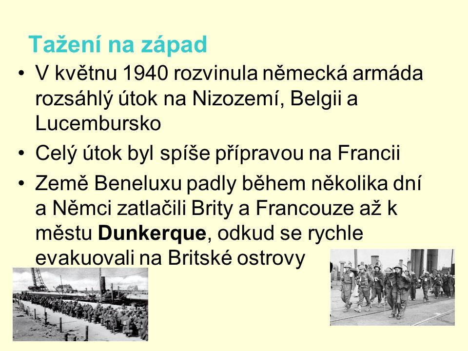 Tažení na západ V květnu 1940 rozvinula německá armáda rozsáhlý útok na Nizozemí, Belgii a Lucembursko Celý útok byl spíše přípravou na Francii Země Beneluxu padly během několika dní a Němci zatlačili Brity a Francouze až k městu Dunkerque, odkud se rychle evakuovali na Britské ostrovy