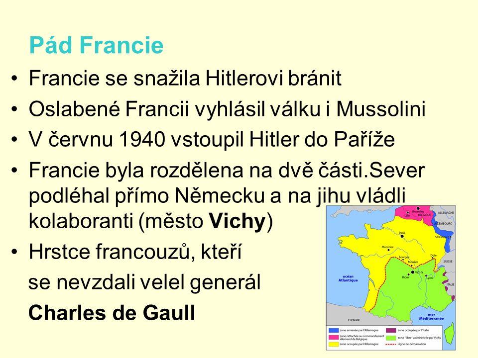 Pád Francie Francie se snažila Hitlerovi bránit Oslabené Francii vyhlásil válku i Mussolini V červnu 1940 vstoupil Hitler do Paříže Francie byla rozdělena na dvě části.Sever podléhal přímo Německu a na jihu vládli kolaboranti (město Vichy) Hrstce francouzů, kteří se nevzdali velel generál Charles de Gaull