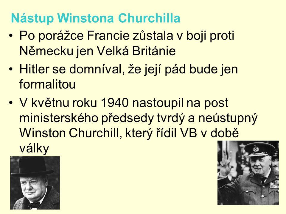 Nástup Winstona Churchilla Po porážce Francie zůstala v boji proti Německu jen Velká Británie Hitler se domníval, že její pád bude jen formalitou V květnu roku 1940 nastoupil na post ministerského předsedy tvrdý a neústupný Winston Churchill, který řídil VB v době války