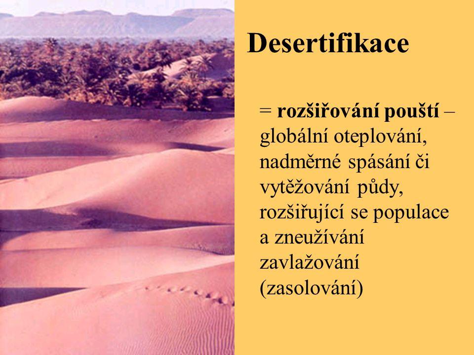 Desertifikace = rozšiřování pouští – globální oteplování, nadměrné spásání či vytěžování půdy, rozšiřující se populace a zneužívání zavlažování (zasolování)