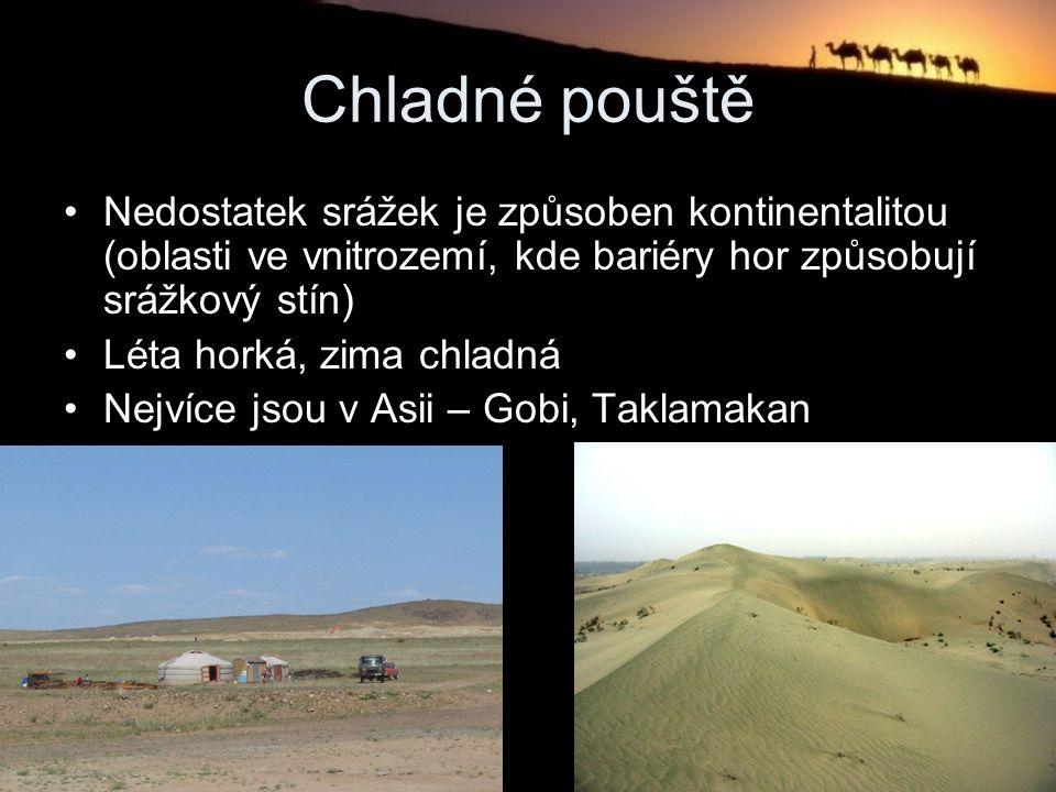 Chladné pouště Nedostatek srážek je způsoben kontinentalitou (oblasti ve vnitrozemí, kde bariéry hor způsobují srážkový stín) Léta horká, zima chladná