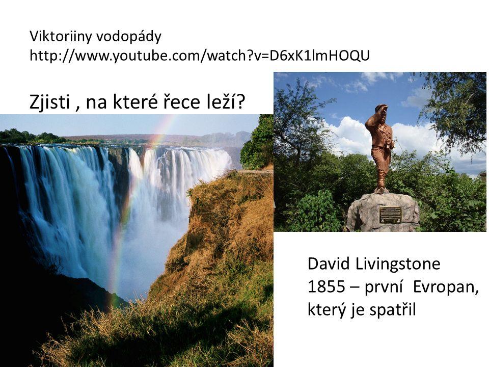 Viktoriiny vodopády http://www.youtube.com/watch?v=D6xK1lmHOQU Zjisti, na které řece leží? David Livingstone 1855 – první Evropan, který je spatřil