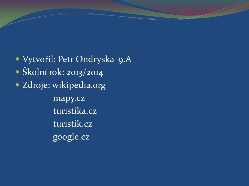Vytvořil: Petr Ondryska 9.A Školní rok: 2013/2014 Zdroje: wikipedia.org mapy.cz turistika.cz turistik.cz google.cz