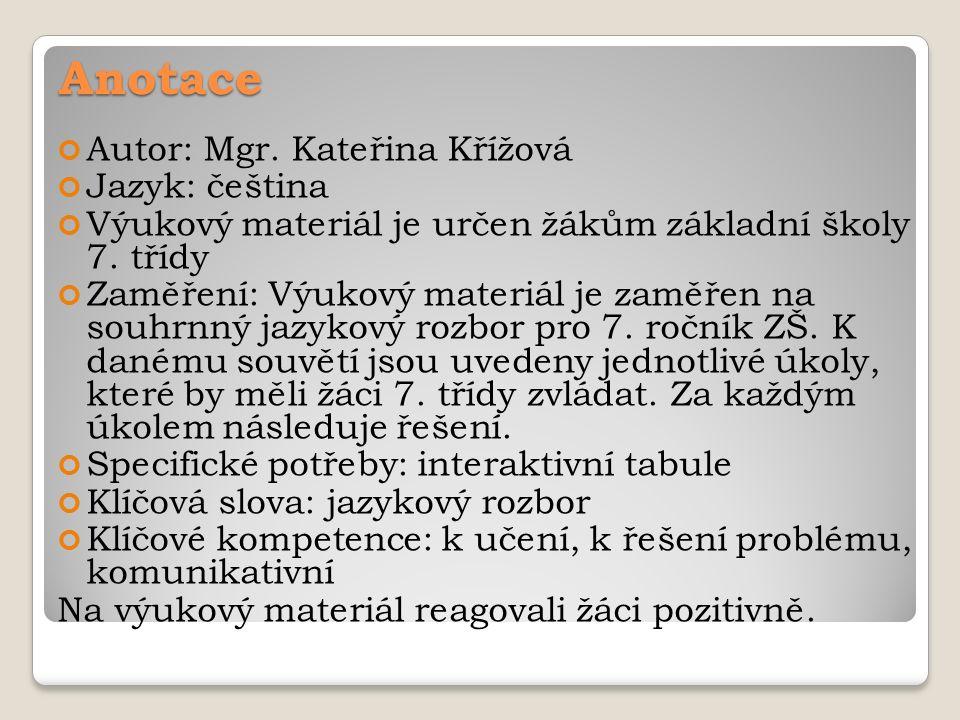 Anotace Autor: Mgr. Kateřina Křížová Jazyk: čeština Výukový materiál je určen žákům základní školy 7. třídy Zaměření: Výukový materiál je zaměřen na s