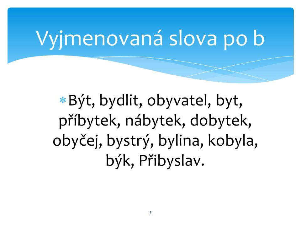  Být, bydlit, obyvatel, byt, příbytek, nábytek, dobytek, obyčej, bystrý, bylina, kobyla, býk, Přibyslav.