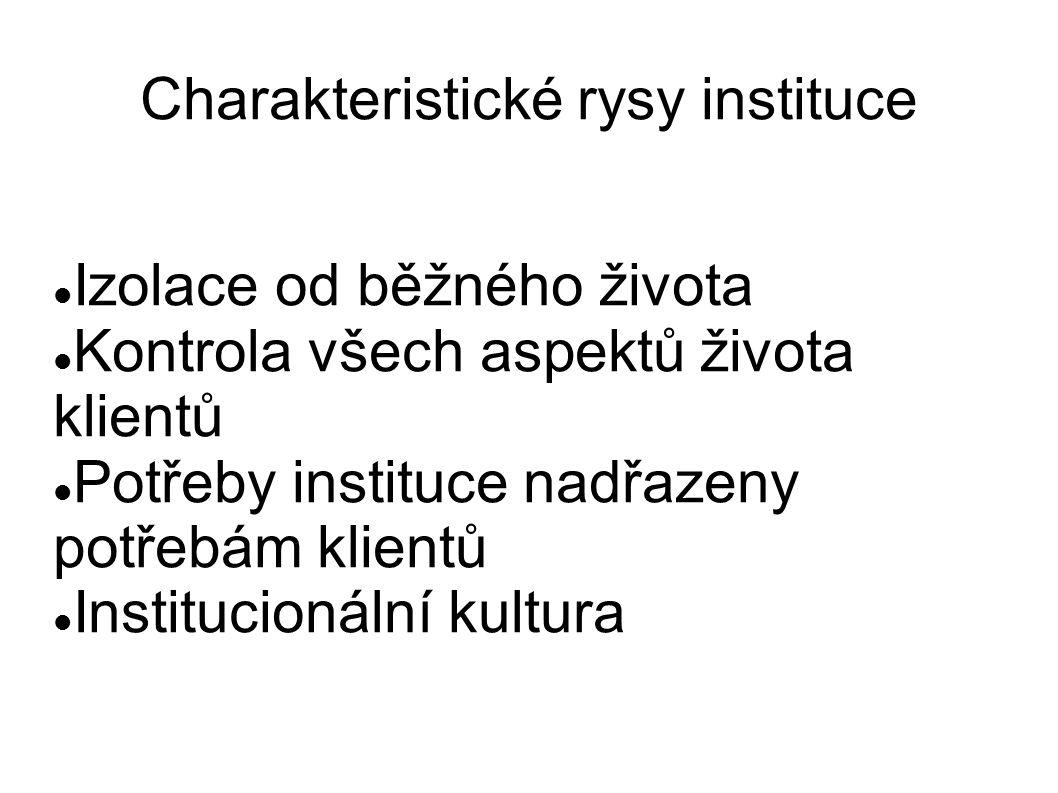 Charakteristické rysy instituce Izolace od běžného života Kontrola všech aspektů života klientů Potřeby instituce nadřazeny potřebám klientů Institucionální kultura