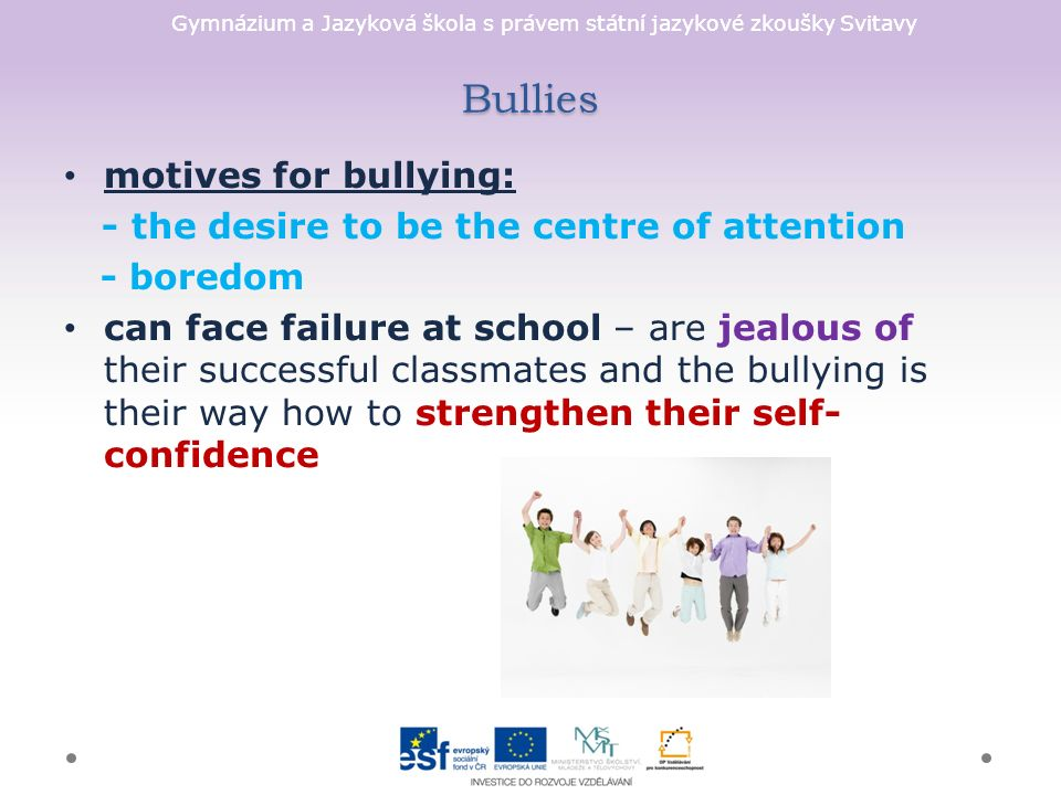 Gymnázium a Jazyková škola s právem státní jazykové zkoušky Svitavy Bullies motives for bullying: - the desire to be the centre of attention - boredom can face failure at school – are jealous of their successful classmates and the bullying is their way how to strengthen their self- confidence