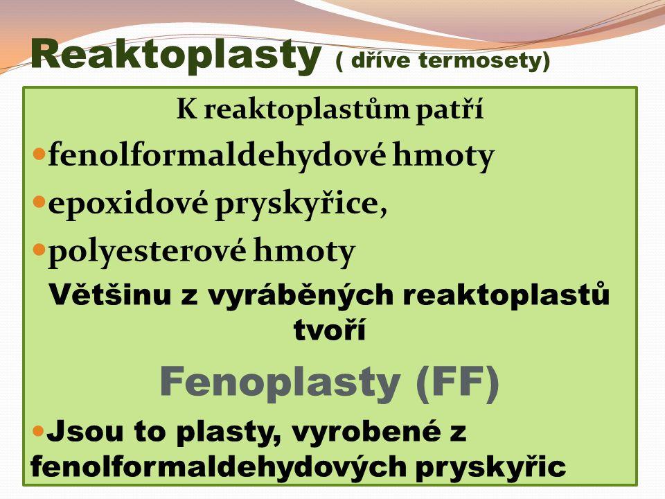 Reaktoplasty ( dříve termosety) K reaktoplastům patří fenolformaldehydové hmoty epoxidové pryskyřice, polyesterové hmoty Většinu z vyráběných reaktoplastů tvoří Fenoplasty (FF) Jsou to plasty, vyrobené z fenolformaldehydových pryskyřic