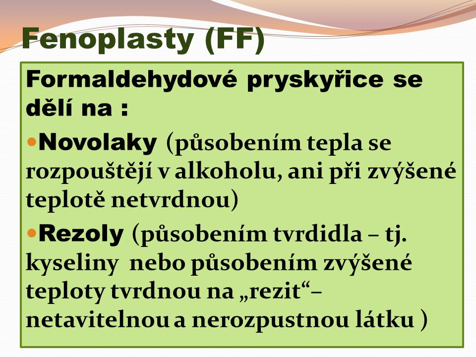 Fenoplasty (FF) Formaldehydové pryskyřice se dělí na : Novolaky (působením tepla se rozpouštějí v alkoholu, ani při zvýšené teplotě netvrdnou) Rezoly (působením tvrdidla – tj.