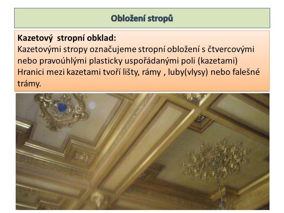 Kazetový stropní obklad: Kazetovými stropy označujeme stropní obložení s čtvercovými nebo pravoúhlými plasticky uspořádanými poli (kazetami) Hranici mezi kazetami tvoří lišty, rámy, luby(vlysy) nebo falešné trámy.