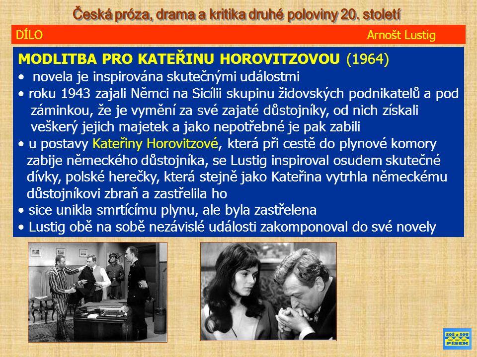 DÍLO Arnošt Lustig MODLITBA PRO KATEŘINU HOROVITZOVOU (1964) novela je inspirována skutečnými událostmi roku 1943 zajali Němci na Sicílii skupinu židovských podnikatelů a pod záminkou, že je vymění za své zajaté důstojníky, od nich získali veškerý jejich majetek a jako nepotřebné je pak zabili u postavy Kateřiny Horovitzové, která při cestě do plynové komory zabije německého důstojníka, se Lustig inspiroval osudem skutečné dívky, polské herečky, která stejně jako Kateřina vytrhla německému důstojníkovi zbraň a zastřelila ho sice unikla smrtícímu plynu, ale byla zastřelena Lustig obě na sobě nezávislé události zakomponoval do své novely