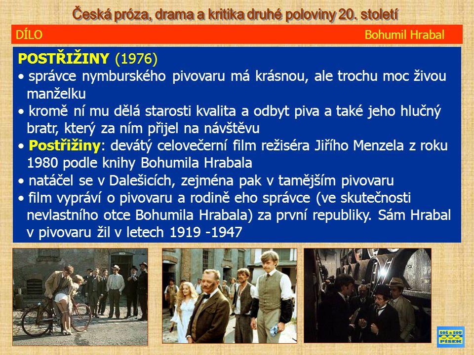 DÍLO Bohumil Hrabal POSTŘIŽINY (1976) správce nymburského pivovaru má krásnou, ale trochu moc živou manželku kromě ní mu dělá starosti kvalita a odbyt piva a také jeho hlučný bratr, který za ním přijel na návštěvu Postřižiny: devátý celovečerní film režiséra Jiřího Menzela z roku 1980 podle knihy Bohumila Hrabala natáčel se v Dalešicích, zejména pak v tamějším pivovaru film vypráví o pivovaru a rodině eho správce (ve skutečnosti nevlastního otce Bohumila Hrabala) za první republiky.