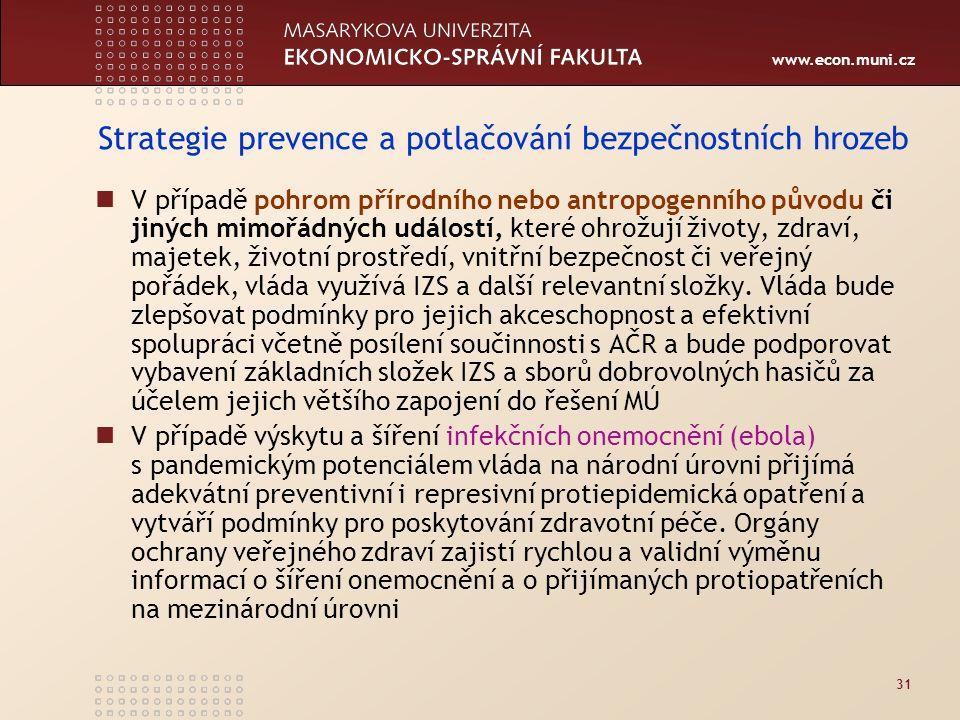 www.econ.muni.cz 31 Strategie prevence a potlačování bezpečnostních hrozeb V případě pohrom přírodního nebo antropogenního původu či jiných mimořádných událostí, které ohrožují životy, zdraví, majetek, životní prostředí, vnitřní bezpečnost či veřejný pořádek, vláda využívá IZS a další relevantní složky.