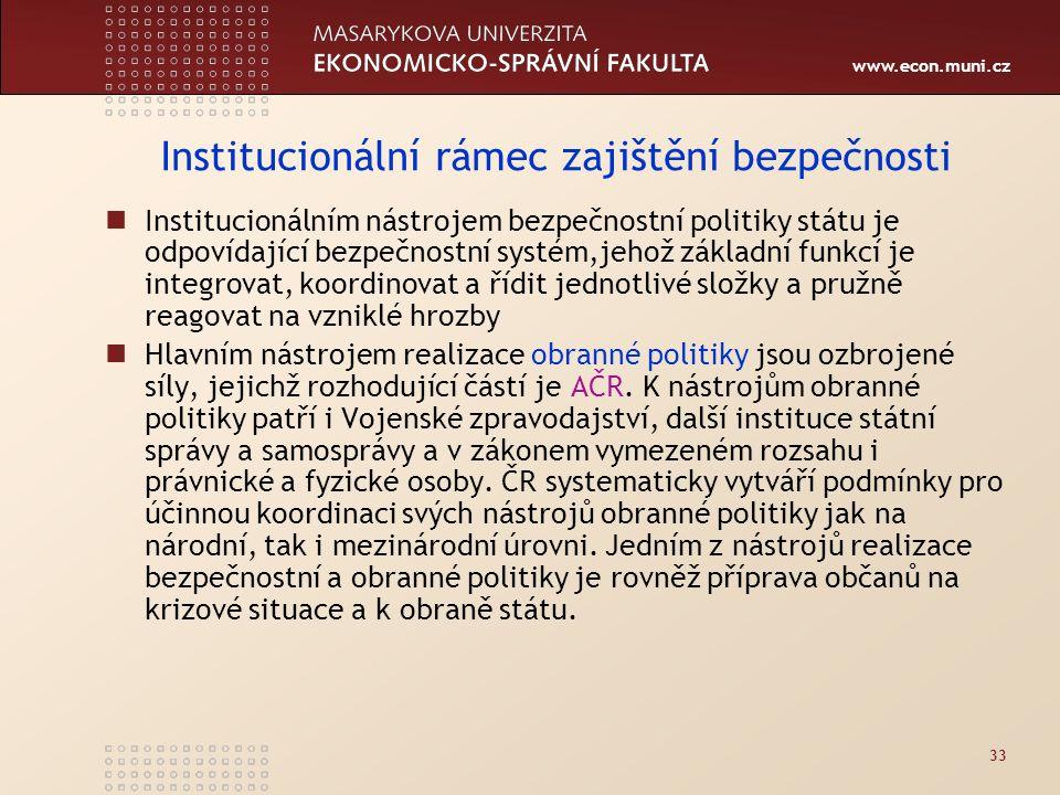 www.econ.muni.cz 33 Institucionální rámec zajištění bezpečnosti Institucionálním nástrojem bezpečnostní politiky státu je odpovídající bezpečnostní systém,jehož základní funkcí je integrovat, koordinovat a řídit jednotlivé složky a pružně reagovat na vzniklé hrozby Hlavním nástrojem realizace obranné politiky jsou ozbrojené síly, jejichž rozhodující částí je AČR.