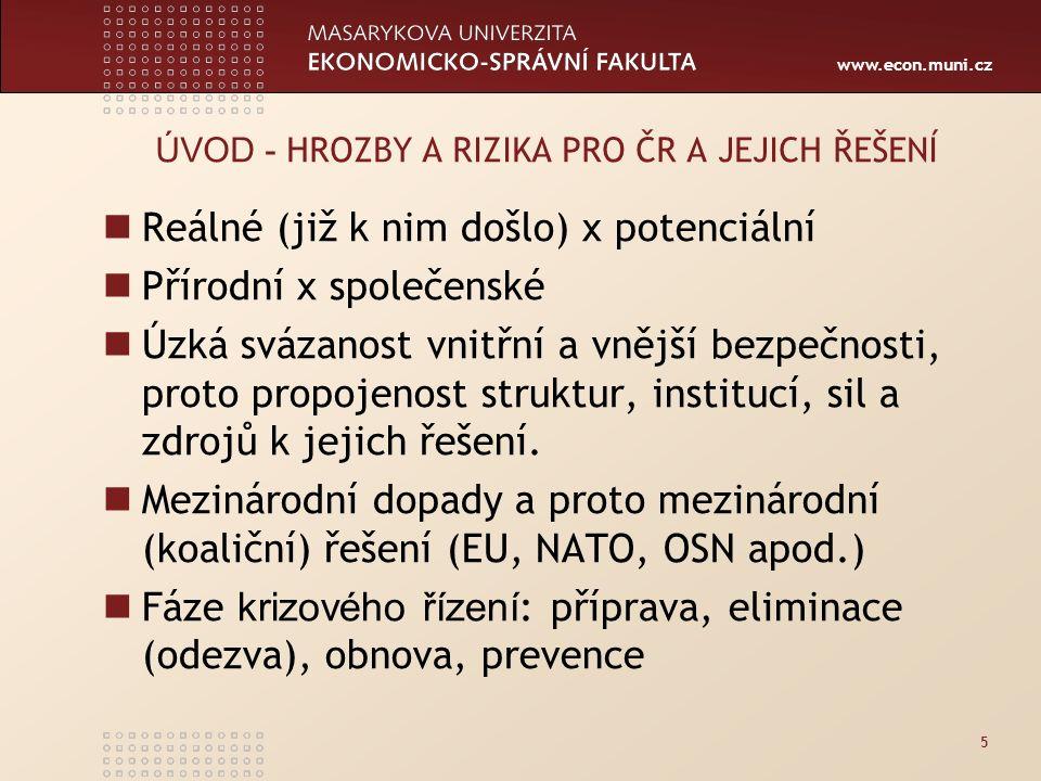 www.econ.muni.cz 5 ÚVOD - HROZBY A RIZIKA PRO ČR A JEJICH ŘEŠENÍ Reálné (již k nim došlo) x potenciální Přírodní x společenské Úzká svázanost vnitřní a vnější bezpečnosti, proto propojenost struktur, institucí, sil a zdrojů k jejich řešení.