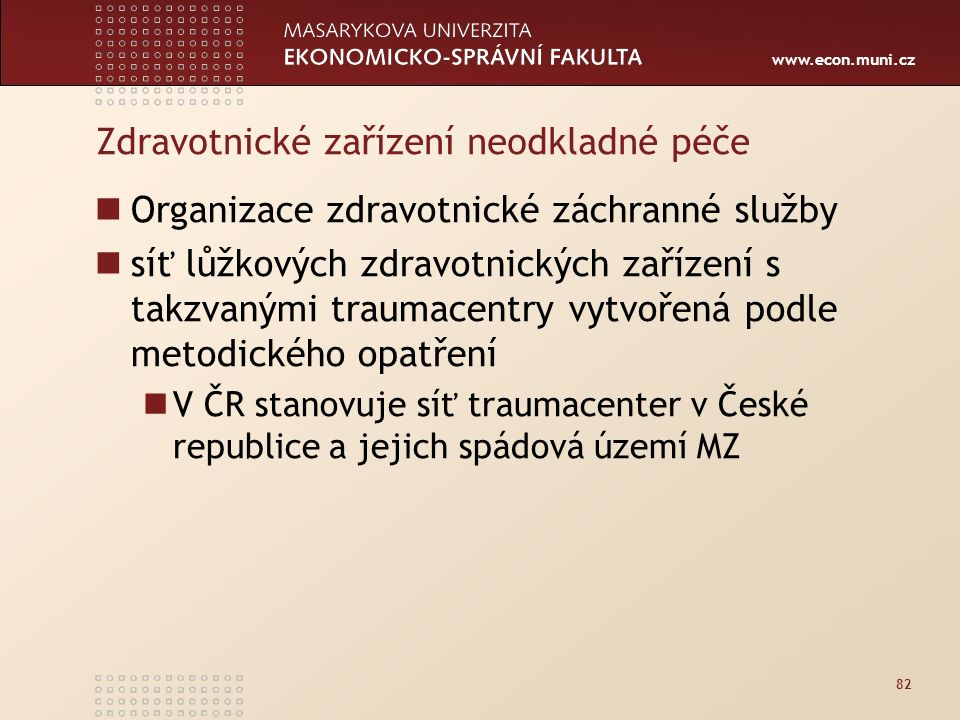 www.econ.muni.cz Zdravotnické zařízení neodkladné péče Organizace zdravotnické záchranné služby síť lůžkových zdravotnických zařízení s takzvanými traumacentry vytvořená podle metodického opatření V ČR stanovuje síť traumacenter v České republice a jejich spádová území MZ 82