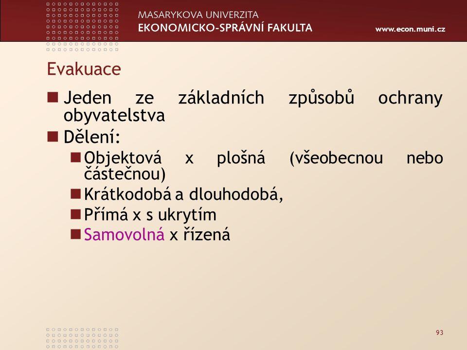 www.econ.muni.cz Evakuace Jeden ze základních způsobů ochrany obyvatelstva Dělení: Objektová x plošná (všeobecnou nebo částečnou) Krátkodobá a dlouhodobá, Přímá x s ukrytím Samovolná x řízená 93