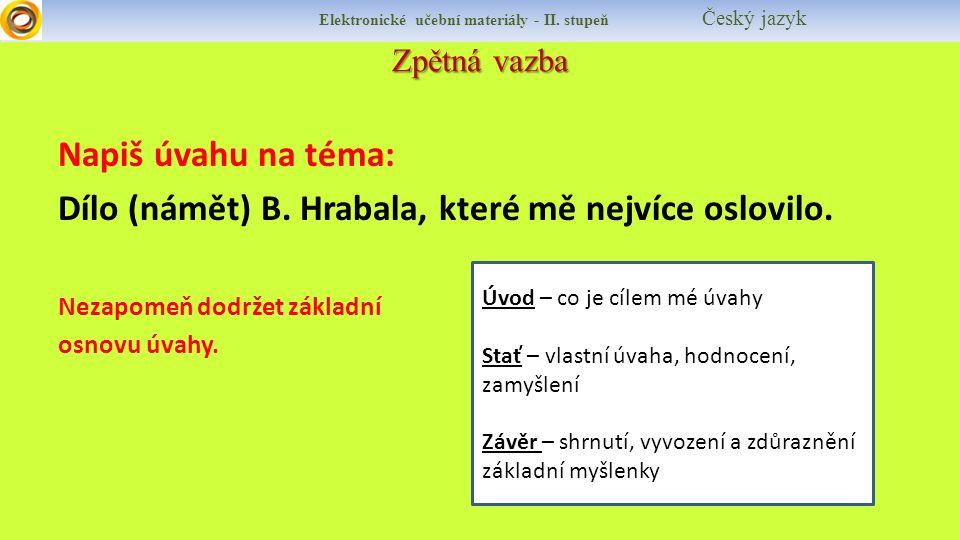 Zpětná vazba Elektronické učební materiály - II. stupeň Český jazyk Napiš úvahu na téma: Dílo (námět) B. Hrabala, které mě nejvíce oslovilo. Nezapomeň