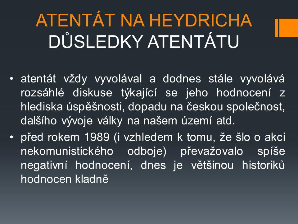 ATENTÁT NA HEYDRICHA DŮSLEDKY ATENTÁTU atentát vždy vyvolával a dodnes stále vyvolává rozsáhlé diskuse týkající se jeho hodnocení z hlediska úspěšnosti, dopadu na českou společnost, dalšího vývoje války na našem území atd.