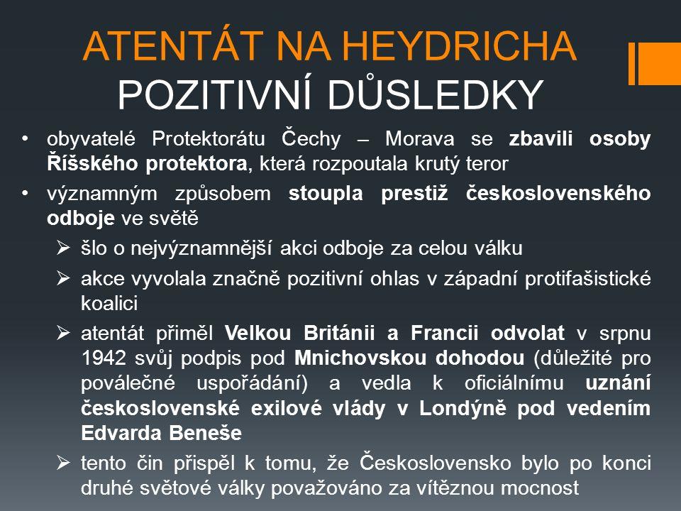 ATENTÁT NA HEYDRICHA POZITIVNÍ DŮSLEDKY obyvatelé Protektorátu Čechy – Morava se zbavili osoby Říšského protektora, která rozpoutala krutý teror významným způsobem stoupla prestiž československého odboje ve světě  šlo o nejvýznamnější akci odboje za celou válku  akce vyvolala značně pozitivní ohlas v západní protifašistické koalici  atentát přiměl Velkou Británii a Francii odvolat v srpnu 1942 svůj podpis pod Mnichovskou dohodou (důležité pro poválečné uspořádání) a vedla k oficiálnímu uznání československé exilové vlády v Londýně pod vedením Edvarda Beneše  tento čin přispěl k tomu, že Československo bylo po konci druhé světové války považováno za vítěznou mocnost
