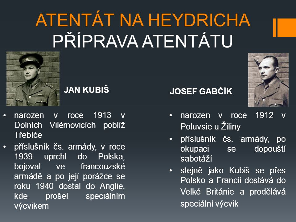 ATENTÁT NA HEYDRICHA PŘÍPRAVA ATENTÁTU narozen v roce 1913 v Dolních Vilémovicích poblíž Třebíče příslušník čs. armády, v roce 1939 uprchl do Polska,
