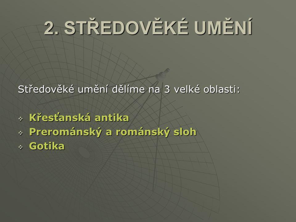 2. STŘEDOVĚKÉ UMĚNÍ Středověké umění dělíme na 3 velké oblasti:  Křesťanská antika  Prerománský a románský sloh  Gotika