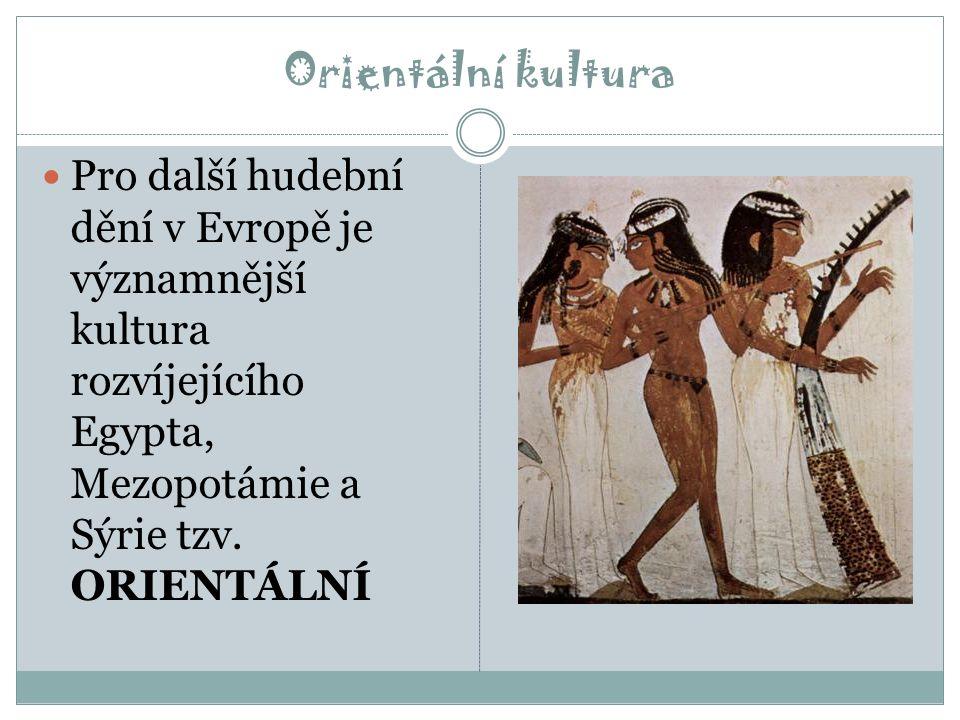 Orientální kultura Pro další hudební dění v Evropě je významnější kultura rozvíjejícího Egypta, Mezopotámie a Sýrie tzv.