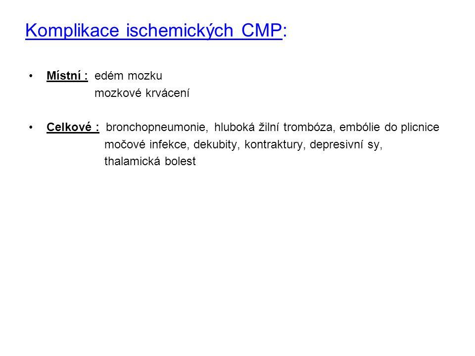 Komplikace ischemických CMP: Místní : edém mozku mozkové krvácení Celkové : bronchopneumonie, hluboká žilní trombóza, embólie do plicnice močové infekce, dekubity, kontraktury, depresivní sy, thalamická bolest