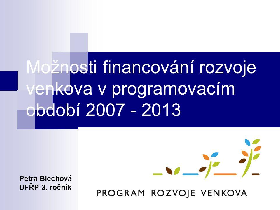 Možnosti financování rozvoje venkova v programovacím období 2007 - 2013 Petra Blechová UFŘP 3.