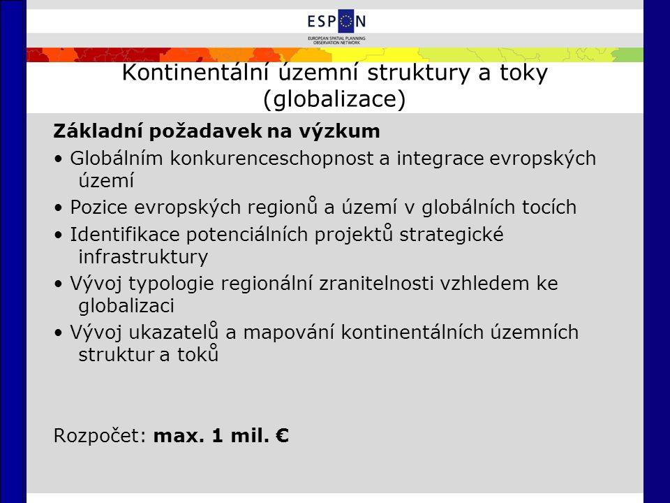 Kontinentální územní struktury a toky (globalizace) Základní požadavek na výzkum Globálním konkurenceschopnost a integrace evropských území Pozice evropských regionů a území v globálních tocích Identifikace potenciálních projektů strategické infrastruktury Vývoj typologie regionální zranitelnosti vzhledem ke globalizaci Vývoj ukazatelů a mapování kontinentálních územních struktur a toků Rozpočet: max.