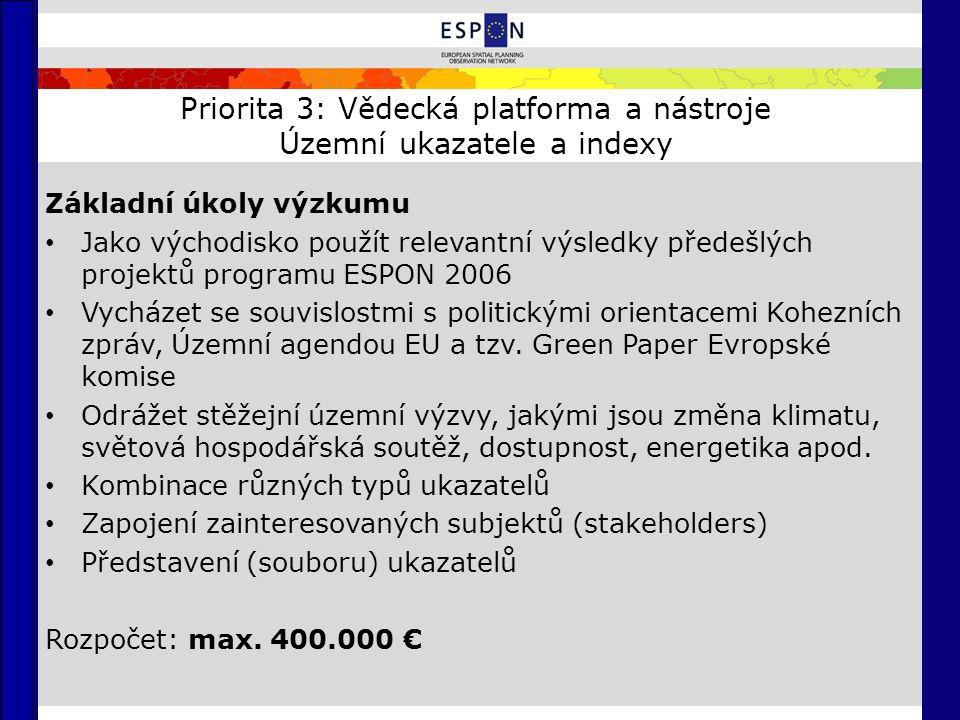 Priorita 3: Vědecká platforma a nástroje Územní ukazatele a indexy Základní úkoly výzkumu Jako východisko použít relevantní výsledky předešlých projektů programu ESPON 2006 Vycházet se souvislostmi s politickými orientacemi Kohezních zpráv, Územní agendou EU a tzv.