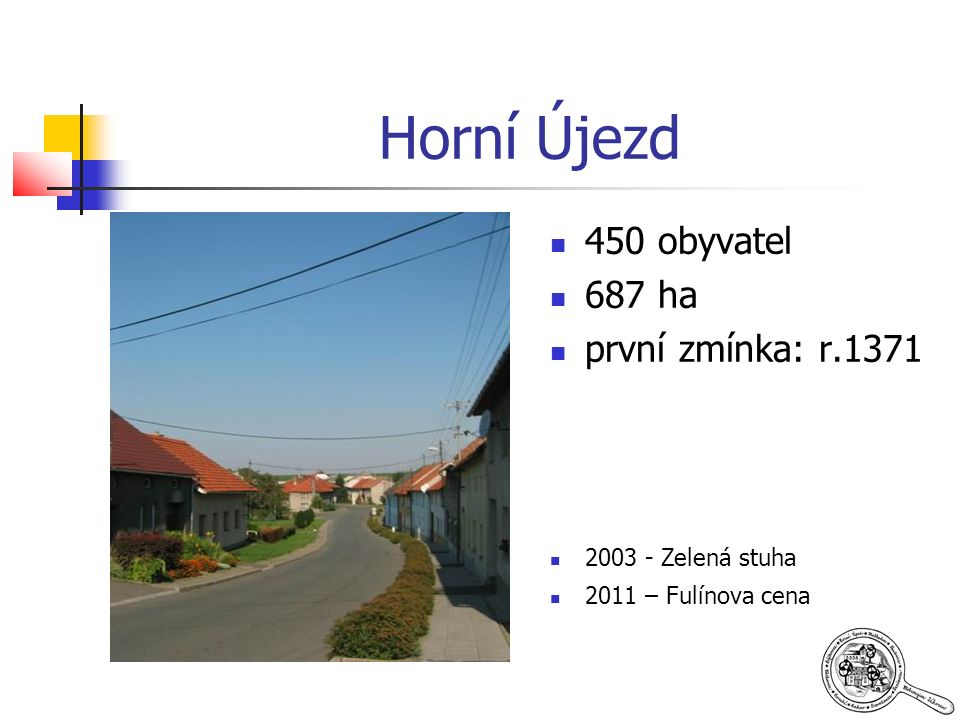 Horní Újezd 450 obyvatel 687 ha první zmínka: r.1371 2003 - Zelená stuha 2011 – Fulínova cena
